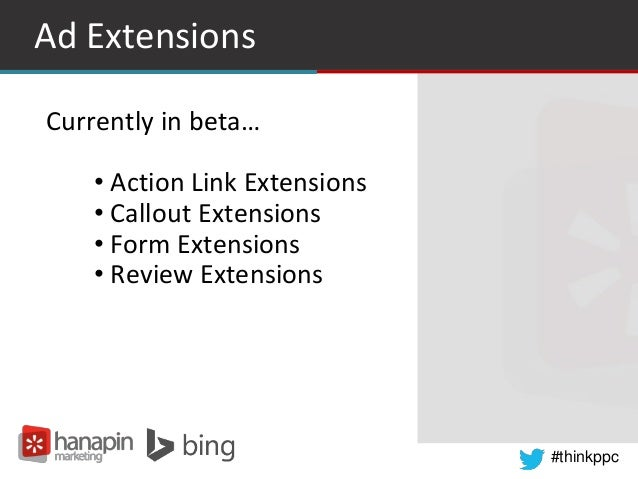 #thinkppc Ad Extensions Currently in beta… • Action Link Extensions • Callout Extensions • Form Extensions • Review Extens...