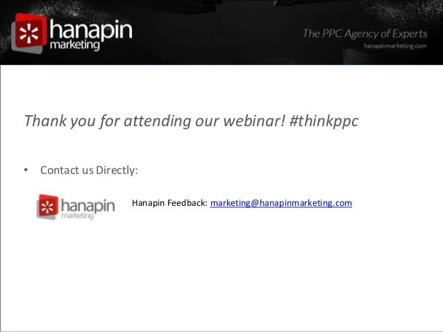 #thinkppc Thank you for attending our webinar! #thinkppc • Contact us Directly: » Hanapin Feedback: marketing@hanapinmarke...
