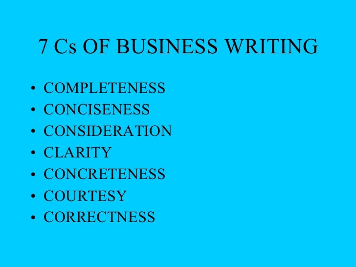 7 Cs OF BUSINESS WRITING <ul><li>COMPLETENESS </li></ul><ul><li>CONCISENESS </li></ul><ul><li>CONSIDERATION </li></ul><ul>...