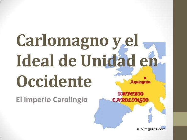 Carlomagno y elIdeal de Unidad enOccidenteEl Imperio Carolingio
