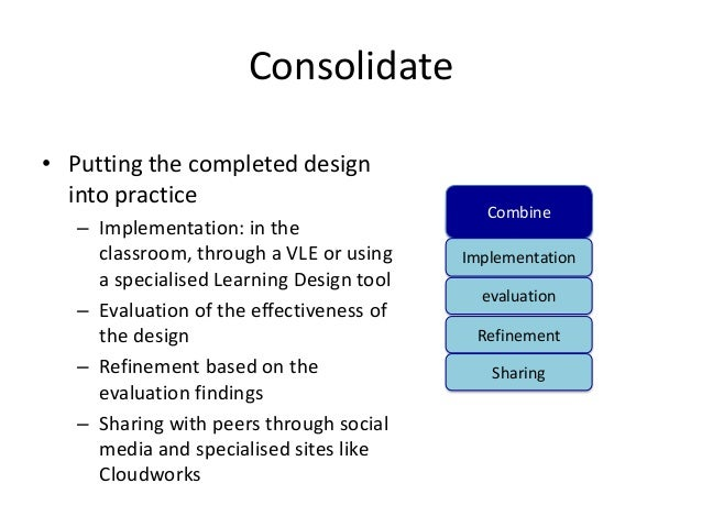 Consolidate• Putting the completed design  into practice                                             Combine   – Implement...
