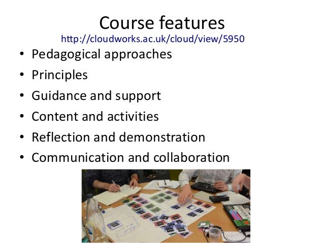 Course features        http://cloudworks.ac.uk/cloud/view/5950•   Pedagogical approaches•   Principles•   Guidance and sup...
