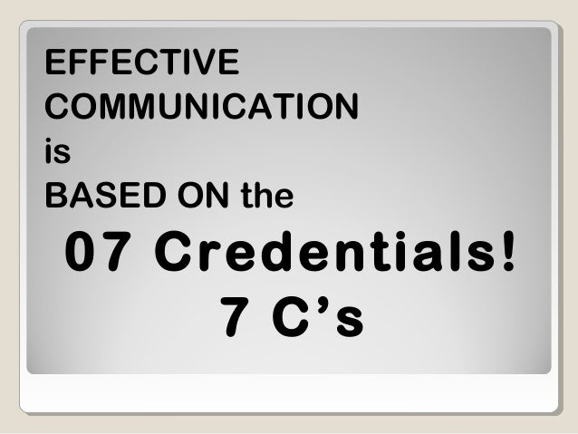 EFFECTIVE COMMUNICATION is BASED ON the 07 Credentials! 7 C's