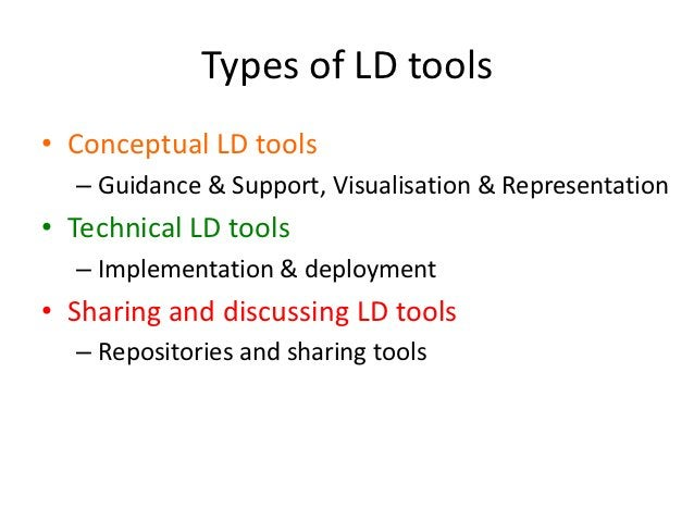 Types of LD tools• Conceptual LD tools  – Guidance & Support, Visualisation & Representation• Technical LD tools  – Implem...
