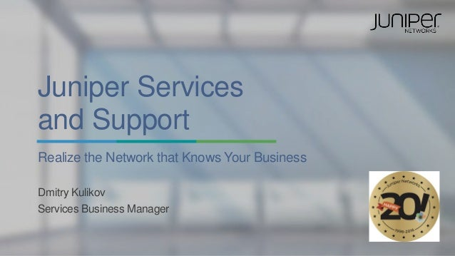 Juniper Services and Support Realize the Network that Knows Your Business Dmitry Kulikov Services Business Manager