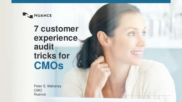 © 2014 Nuance Communications, Inc. All rights reserved. 7 customer experience audit tricks for CMOs Peter S. Mahoney CMO N...