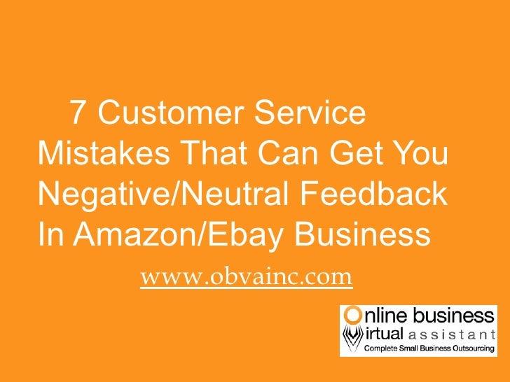 <ul><li>7 Customer Service Mistakes That Can Get You Negative/Neutral Feedback In Amazon/Ebay Business </li></ul><ul><li>w...
