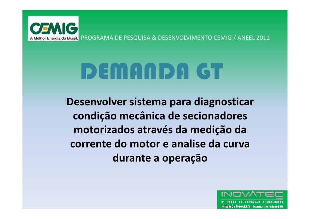 PROGRAMA DE PESQUISA & DESENVOLVIMENTO CEMIG / ANEEL 2011       DEMANDA GT Desenvolver sistema para diagnosticar   condiçã...