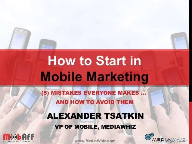 (5) MISTAKES EVERYONE MAKES … AND HOW TO AVOID THEM How to Start in Mobile Marketing ALEXANDER TSATKIN VP OF MOBILE, MEDIA...