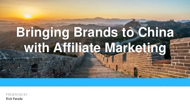 Bringing Brands to China with Affiliate Marketing PRESENTED BY Rick Parada