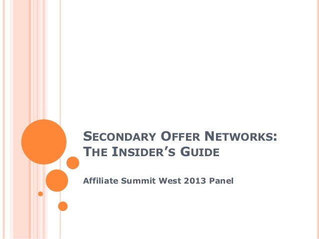 SECONDARY OFFER NETWORKS:THE INSIDER'S GUIDEAffiliate Summit West 2013 Panel