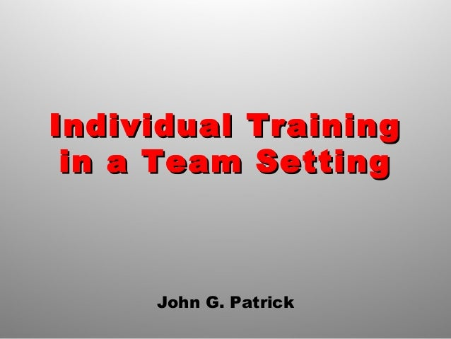 Individual TrainingIndividual Training in a Team Settingin a Team Setting John G. Patrick