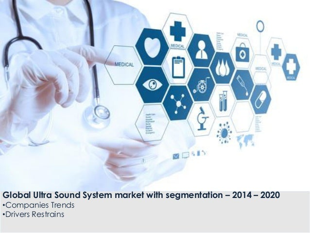 Global Ultra Sound System market with segmentation – 2014 – 2020 •Companies Trends •Drivers Restrains