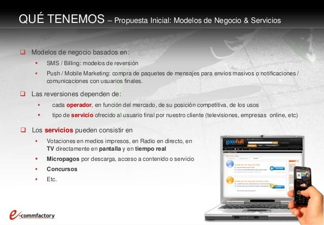  Modelos de negocio basados en:  SMS / Billing: modelos de reversión  Push / Mobile Marketing: compra de paquetes de me...