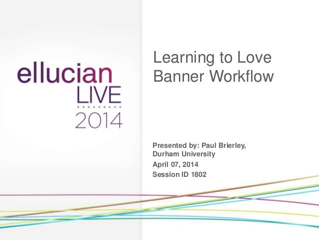 Presented by: Paul Brierley, Durham University April 07, 2014 Session ID 1802 Learning to Love Banner Workflow