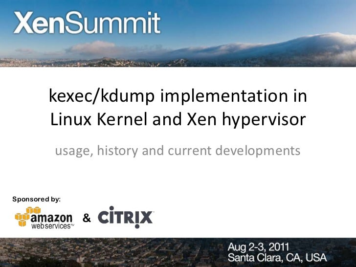 kexec/kdump implementation in         Linux Kernel and Xen hypervisor           usage, history and current developmentsSpo...