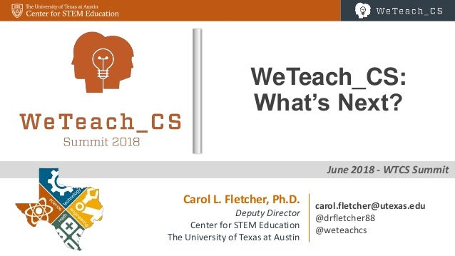 0 June 2018 - WTCS Summit WeTeach_CS: What's Next? Carol L. Fletcher, Ph.D. Deputy Director Center for STEM Education The ...