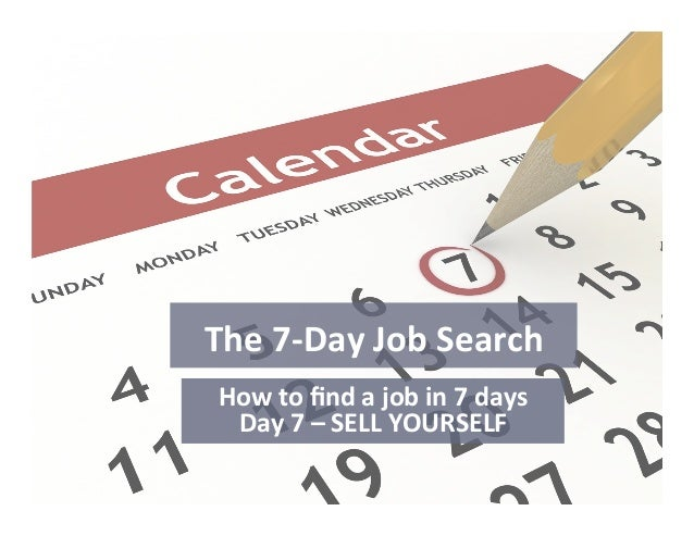 The	   7-­‐Day	   Job	   Search	    How	   to	   find	   a	   job	   in	   7	   days	    Day	   7	   –	   SELL	   YOURSELF	...