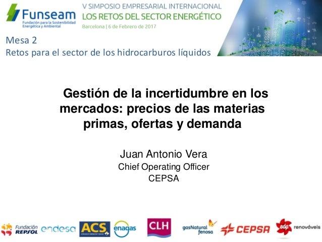 Juan Antonio Vera Chief Operating Officer CEPSA Gestión de la incertidumbre en los mercados: precios de las materias prima...