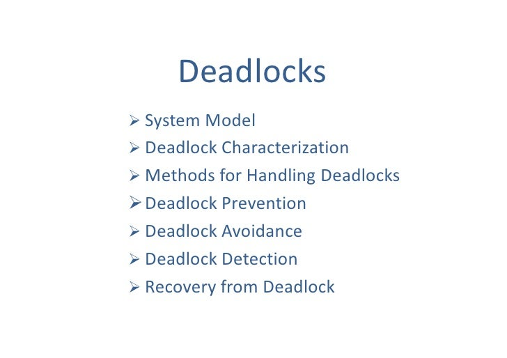 os deadlocks Deadlocks occur most commonly in multitasking and client/server environments ideally, the programs that are deadlocked, or the operating system, should resolve the deadlock, but this doesn't always happen a deadlock is also called a deadly embrace.