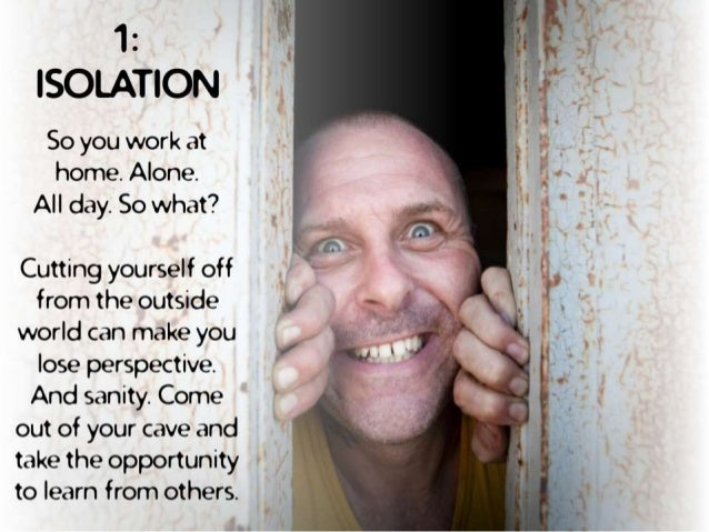 1 :  ISOLATION  So you work at home.  Alone.  All day.  So what?   Cutting yourself off from the outside world can make yo...