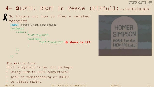 19THE 7 DEADLY SINS OF {API} DESIGN @LUISW19#DevoxxUk 4- SLOTH: REST In Peace (RIPfull)..continues • Go figure out how to ...