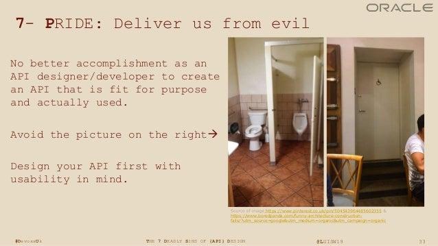 33THE 7 DEADLY SINS OF {API} DESIGN @LUISW19#DevoxxUk 7- PRIDE: Deliver us from evil No better accomplishment as an API de...