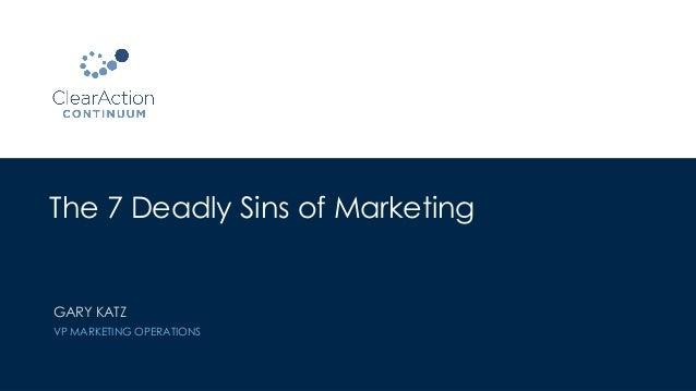 The 7 Deadly Sins of Marketing GARY KATZ VP MARKETING OPERATIONS