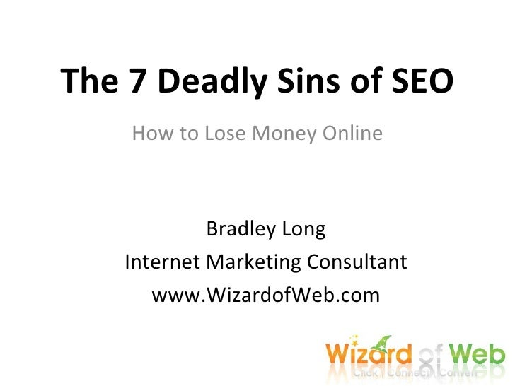 The 7 Deadly Sins of SEO How to Lose Money Online Bradley Long Internet Marketing Consultant www.WizardofWeb.com