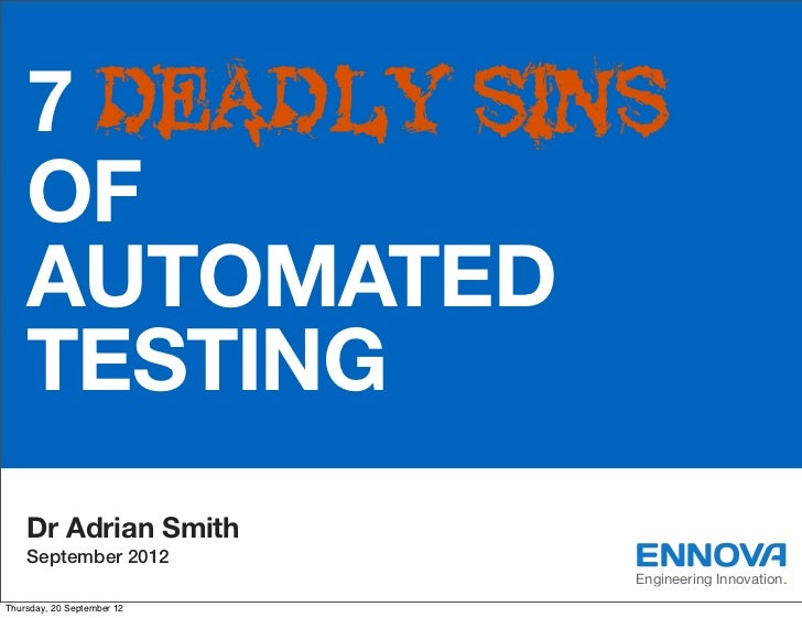 7 DEADLY SINS    OF    AUTOMATED    TESTING    Dr Adrian Smith    September 2012                            Engineering In...