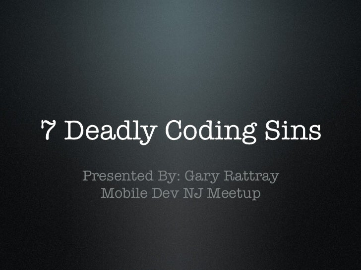 7 Deadly Coding Sins                   Presented By: Gary Rattray     Mobile Dev NJ Meetup