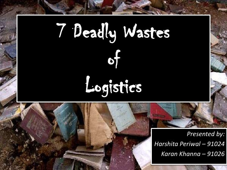 the seven deadly wastes of logistics These types of waste were originally identified by taichii ohno to improve toyota motor corporation's production system while the seven sins were founded to.