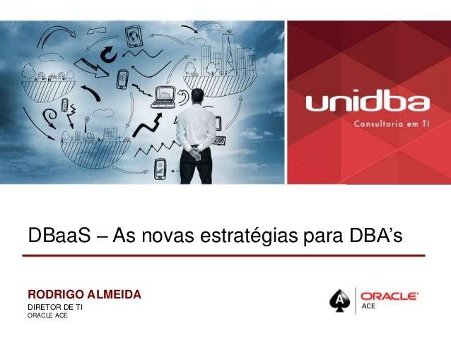DBaaS – As novas estratégias para DBA's RODRIGO ALMEIDA DIRETOR DE TI ORACLE ACE