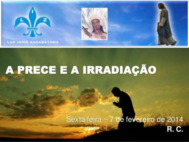 A PRECE E A IRRADIAÇÃO Sexta feira – 7 de fevereiro de 2014 R. C.