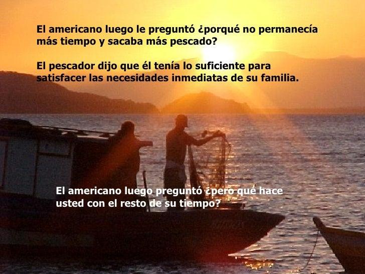 El americano luego le preguntó ¿porqué no permanecía  más tiempo y sacaba más pescado? El pescador dijo que él tenía lo su...