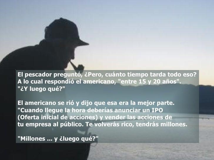 """El pescador preguntó, ¿Pero, cuánto tiempo tarda todo eso? A lo cual respondió el americano, """"entre 15 y 20 años&quot..."""