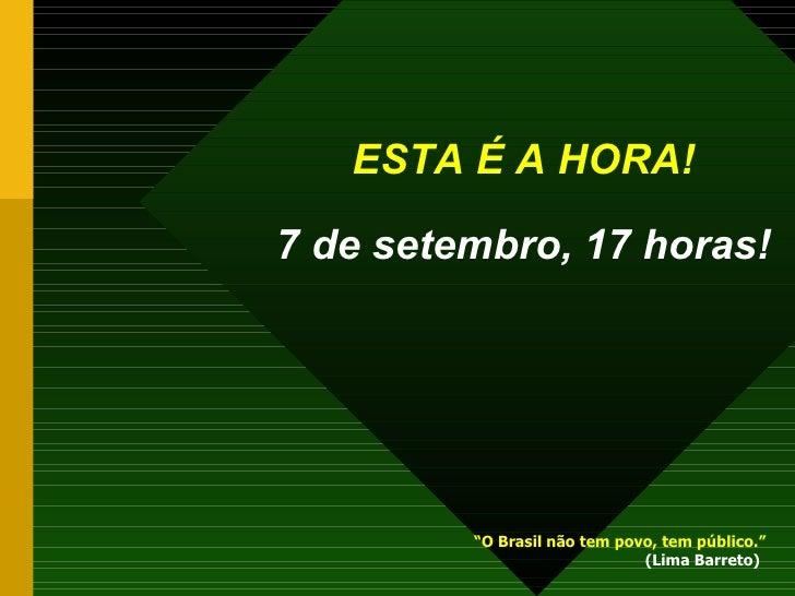 """ESTA É A HORA!   7 de setembro, 17 horas! """" O Brasil não tem povo, tem público.""""   (Lima Barreto)"""