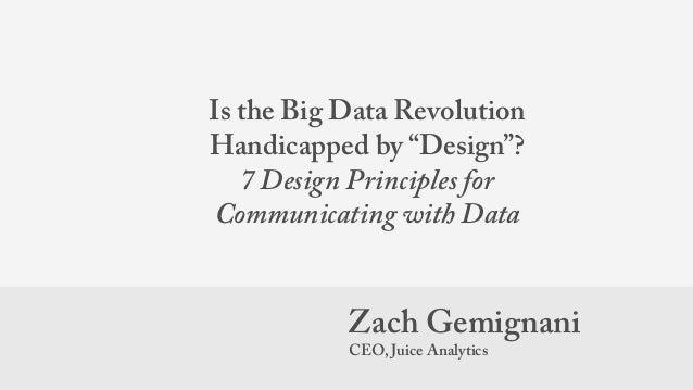 "CEO, Juice Analytics Zach Gemignani Is the Big Data Revolution Handicapped by ""Design""? 7 Design Principles for Communicat..."