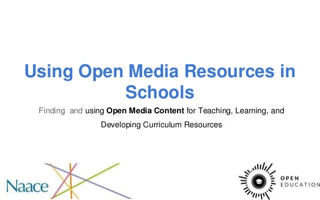 Using Open Media Resources in Schools Finding and using Open Media Content for Teaching, Learning, and Developing Curricul...