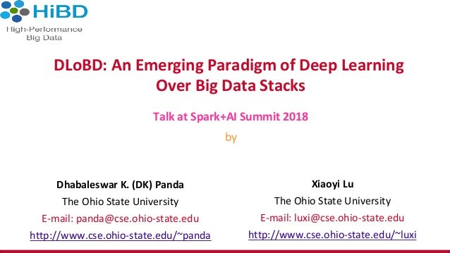 DLoBD:	An	Emerging	Paradigm	of	Deep	Learning	 Over	Big	Data	Stacks	 Talk	at	Spark+AI	Summit	2018	 by	 Dhabaleswar	K.	(DK)	...