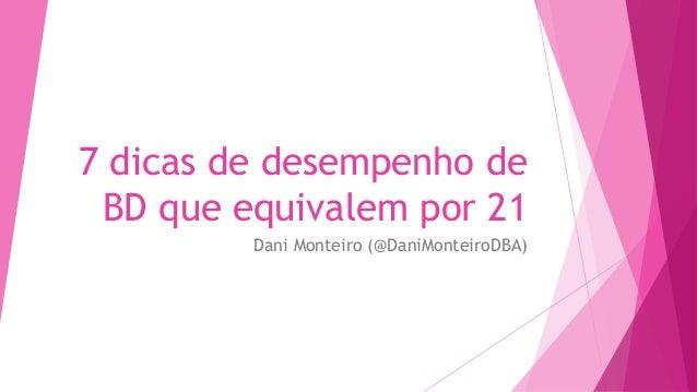 7 dicas de desempenho de BD que equivalem por 21 Dani Monteiro (@DaniMonteiroDBA)