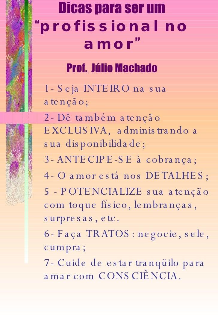 """Dicas para ser um """" profissional no amor """" Prof.  Júlio Machado 1- Seja INTEIRO na sua atenção; 2- Dê também atenção EXCLU..."""