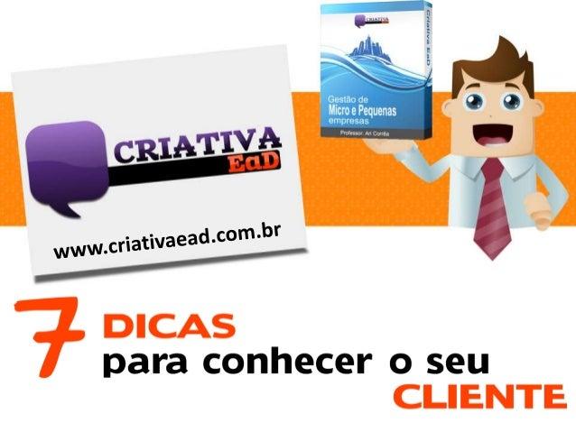 www.criativaead.com.br  Antes de você começar a entender o seu cliente, você deve conhecer cada detalhe do seu negócio. Sa...