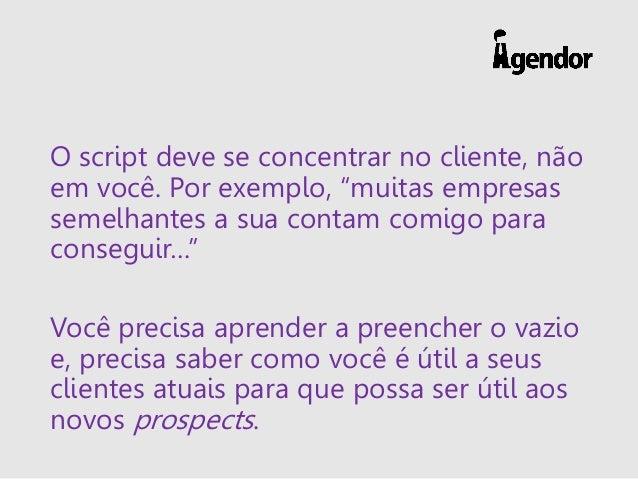 """O script deve se concentrar no cliente, não em você. Por exemplo, """"muitas empresas semelhantes a sua contam comigo para co..."""