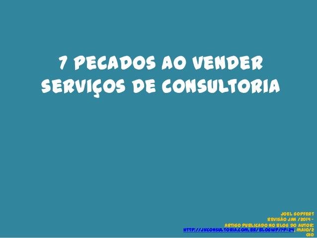 7 pecados ao vender serviços de consultoria  Joel Gopfert Revisão Jan /2014 – artigo publicado no blog do autor: http://jk...
