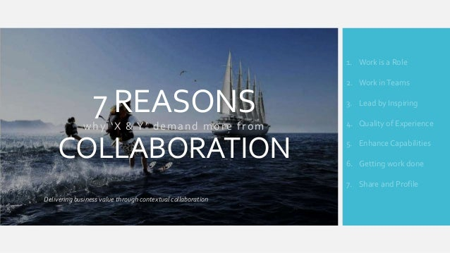 7 REASONS why 'X & Y' demand more from COLLABORATION Delivering business value through contextual collaboration 1. Work is...