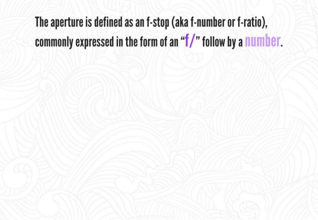 """The aperture is defined as an f-stop (aha f-numher or f-ratio),  commonly expressed in the form of an """"'f/ """" follow by a  ..."""