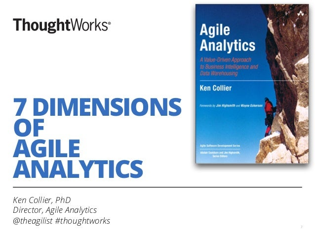 7 DIMENSIONS OF AGILE ANALYTICS Ken Collier, PhD Director, Agile Analytics @theagilist #thoughtworks 1