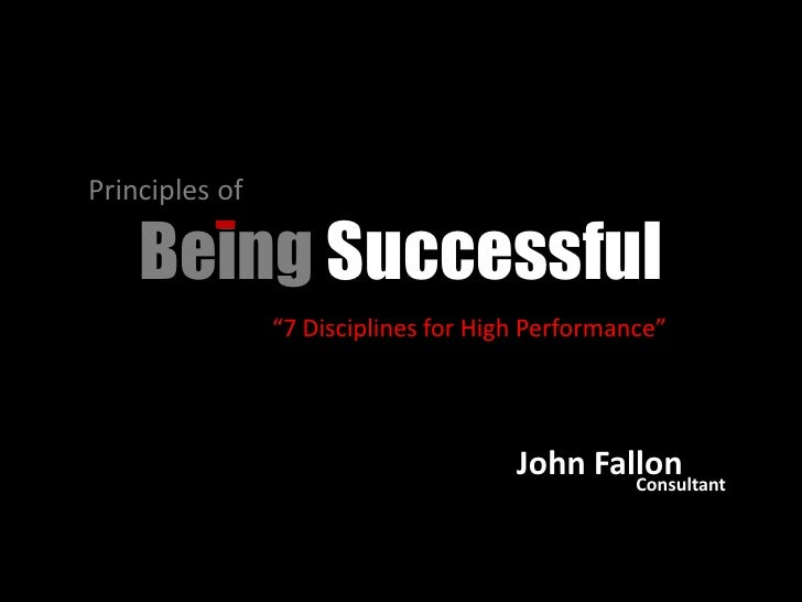 "Principles of <br />Being Successful<br />""7 Disciplines for High Performance""<br />John Fallon<br />Consultant<br />"
