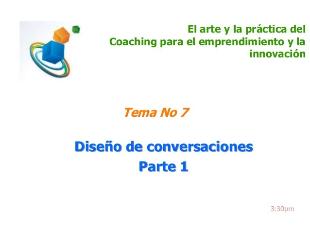 El arte y la práctica del Coaching para el emprendimiento y la innovación  Tema No 7  Diseño de conversaciones Parte 1 3:3...
